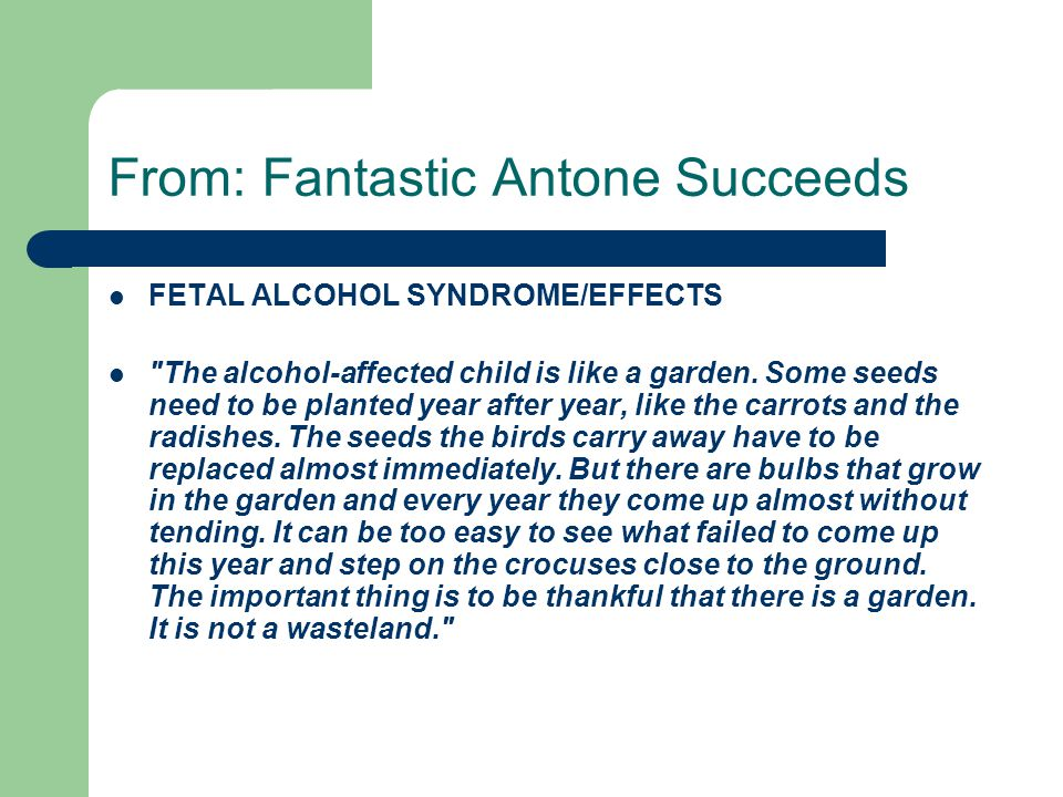 From: Fantastic Antone Succeeds FETAL ALCOHOL SYNDROME/EFFECTS The alcohol-affected child is like a garden.