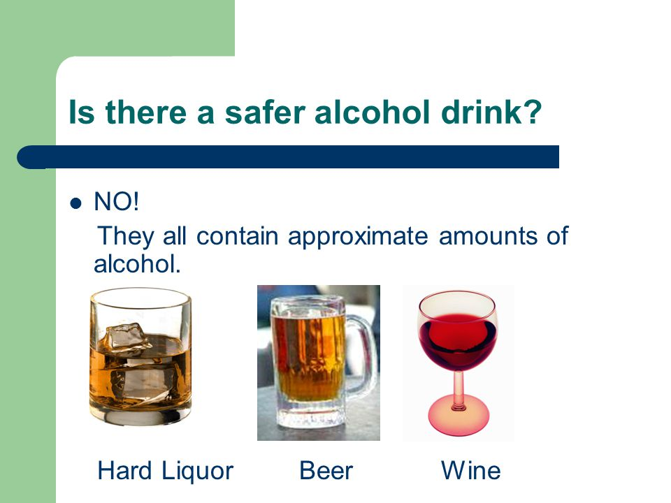 Is there a safer alcohol drink. NO. They all contain approximate amounts of alcohol.