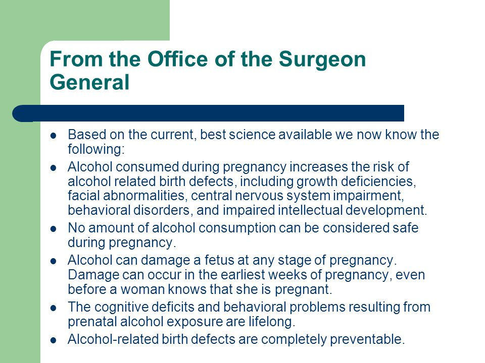 From the Office of the Surgeon General Based on the current, best science available we now know the following: Alcohol consumed during pregnancy increases the risk of alcohol related birth defects, including growth deficiencies, facial abnormalities, central nervous system impairment, behavioral disorders, and impaired intellectual development.
