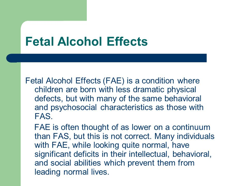 Physical, cognitive, and social deficits associated with FAS: Low birth weight Failure to thrive (eat and grow well) An exaggerated startle response Poor wake and sleep patterns Hyperactivity, distractibility and attention deficits Lying and stealing are common behaviors Impulsiveness Temper tantrums Poor social skills Poor abstracting abilities