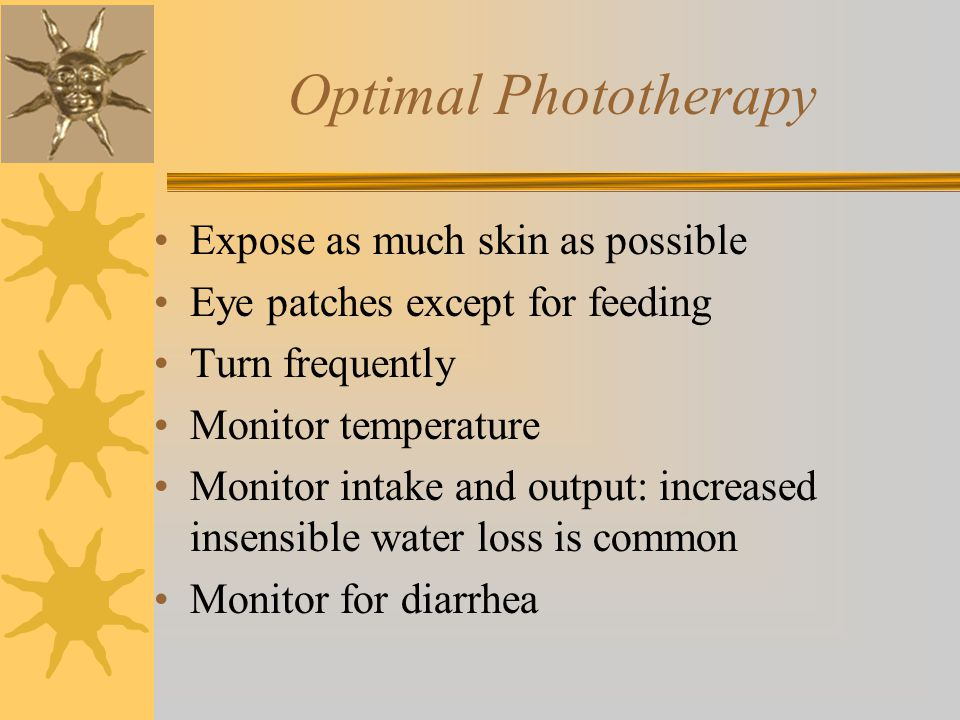 Optimal Phototherapy Expose as much skin as possible Eye patches except for feeding Turn frequently Monitor temperature Monitor intake and output: increased insensible water loss is common Monitor for diarrhea