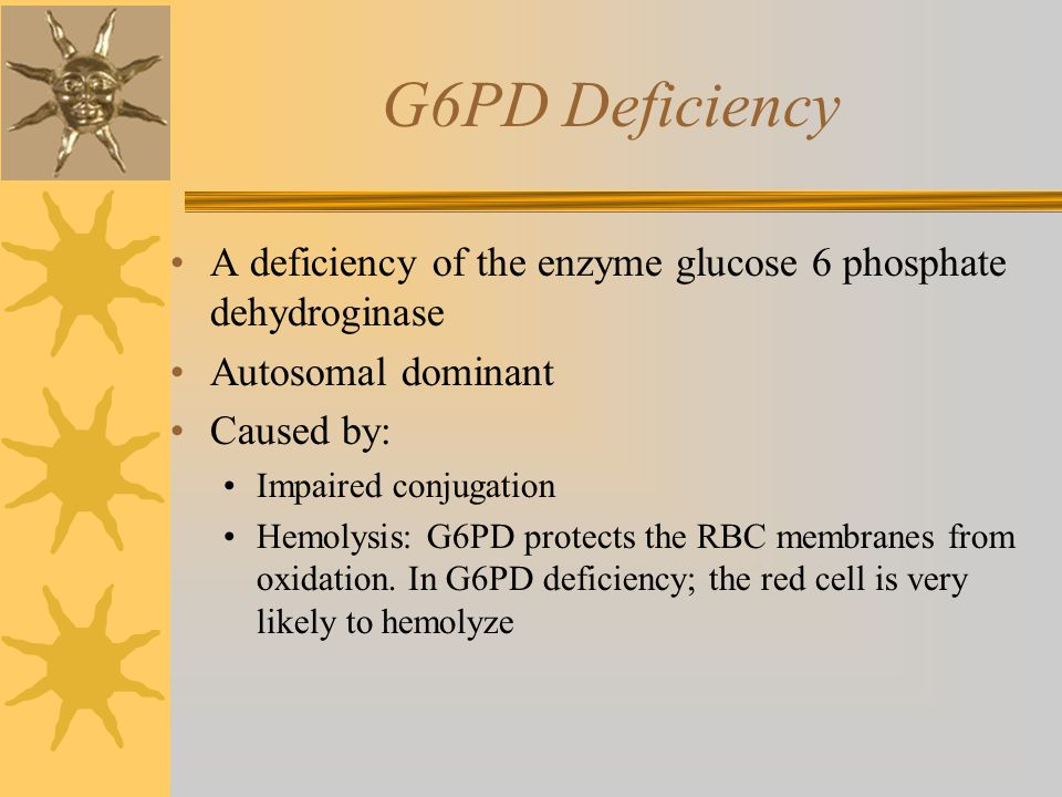 G6PD Deficiency A deficiency of the enzyme glucose 6 phosphate dehydroginase Autosomal dominant Caused by: Impaired conjugation Hemolysis: G6PD protects the RBC membranes from oxidation.
