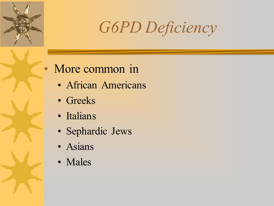 G6PD Deficiency More common in African Americans Greeks Italians Sephardic Jews Asians Males