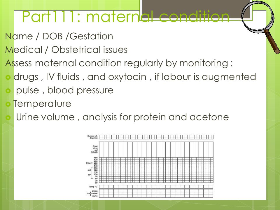 Part111: maternal condition Name / DOB /Gestation Medical / Obstetrical issues Assess maternal condition regularly by monitoring :  drugs, IV fluids, and oxytocin, if labour is augmented  pulse, blood pressure  Temperature  Urine volume, analysis for protein and acetone