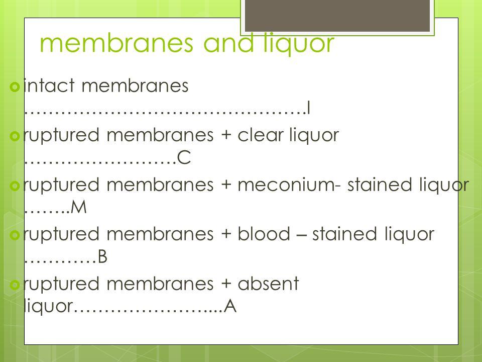 membranes and liquor  intact membranes ……………………………………….I  ruptured membranes + clear liquor …………………….C  ruptured membranes + meconium- stained liquor ……..M  ruptured membranes + blood – stained liquor ………… B  ruptured membranes + absent liquor …………………....A