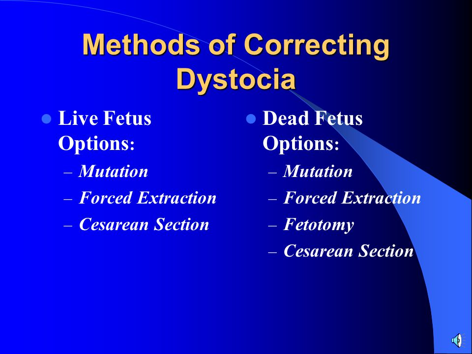 Methods of Correcting Dystocia Live Fetus Options : – Mutation – Forced Extraction – Cesarean Section Dead Fetus Options : – Mutation – Forced Extraction – Fetotomy – Cesarean Section