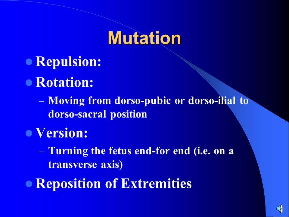 Mutation Repulsion: Rotation: – Moving from dorso-pubic or dorso-ilial to dorso-sacral position Version: – Turning the fetus end-for end (i.e. on a tr