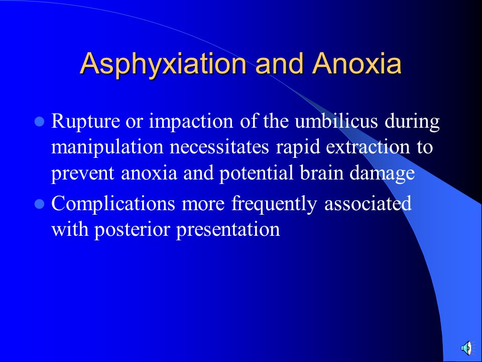 Asphyxiation and Anoxia Rupture or impaction of the umbilicus during manipulation necessitates rapid extraction to prevent anoxia and potential brain