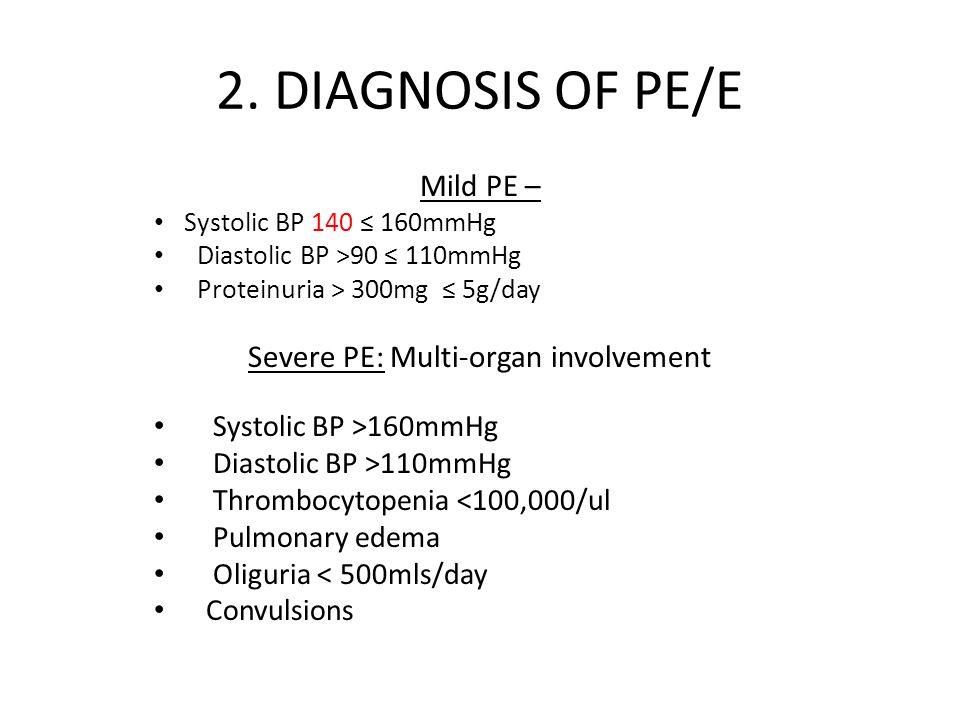 2. DIAGNOSIS OF PE/E Mild PE – Systolic BP 140 ≤ 160mmHg Diastolic BP >90 ≤ 110mmHg Proteinuria > 300mg ≤ 5g/day Severe PE: Multi-organ involvement Sy