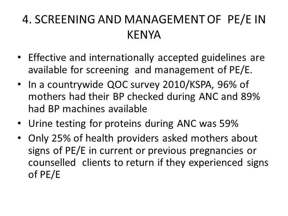 4. SCREENING AND MANAGEMENT OF PE/E IN KENYA Effective and internationally accepted guidelines are available for screening and management of PE/E. In