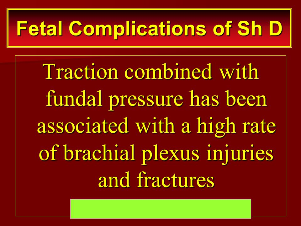 Traction combined with fundal pressure has been associated with a high rate of brachial plexus injuries and fractures Fetal Complications of Sh D