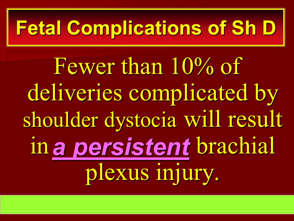 Fewer than 10% of deliveries complicated by shoulder dystocia will result in brachial plexus injury. Fetal Complications of Sh D a persistent