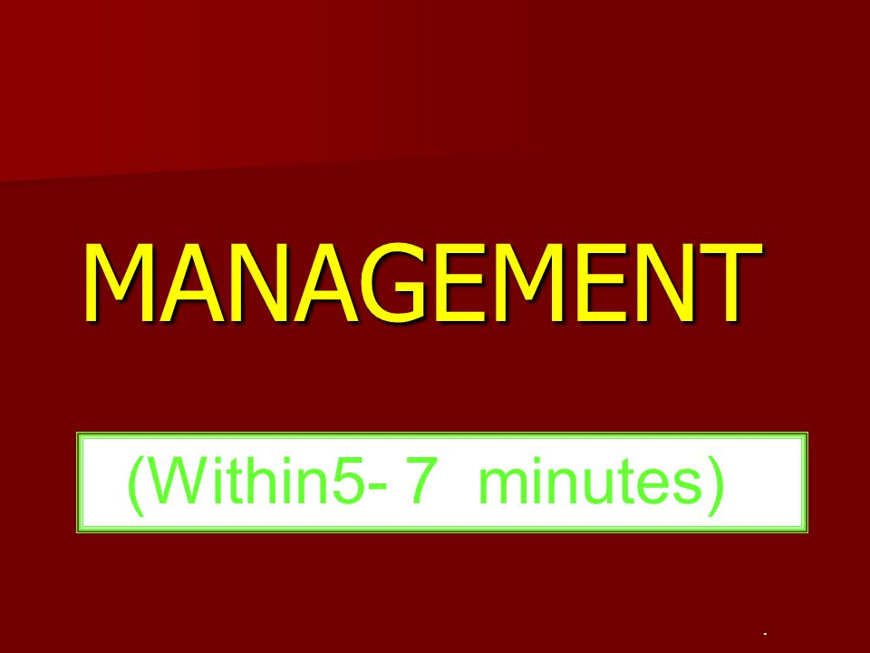 MANAGEMENT. (Within5- 7 minutes)