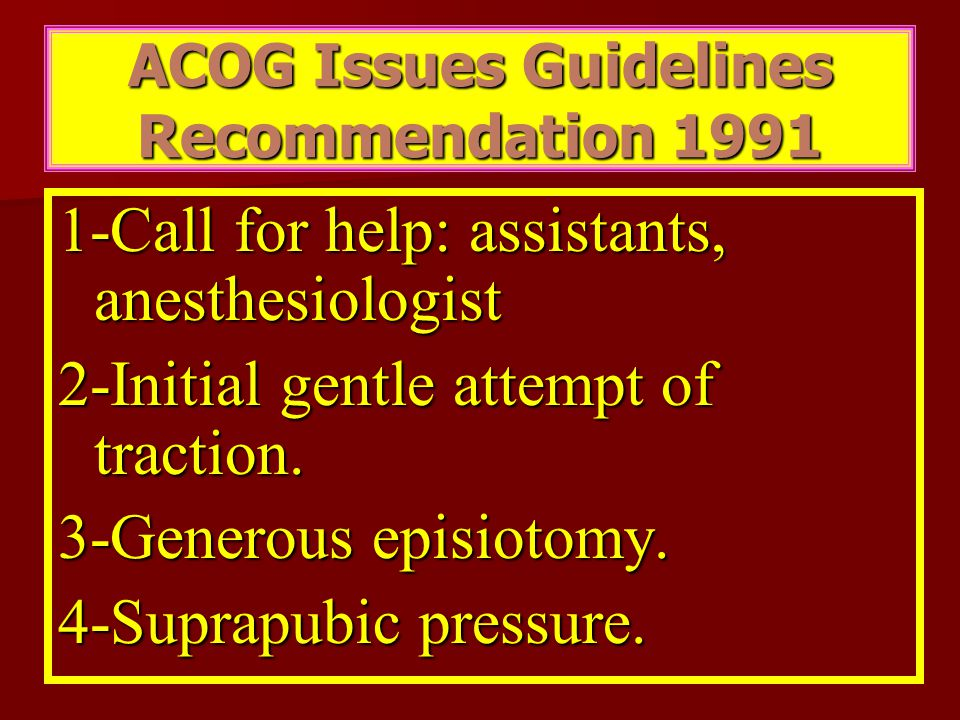 ACOG Issues Guidelines Recommendation 1991 1-Call for help: assistants, anesthesiologist 2-Initial gentle attempt of traction. 3-Generous episiotomy.
