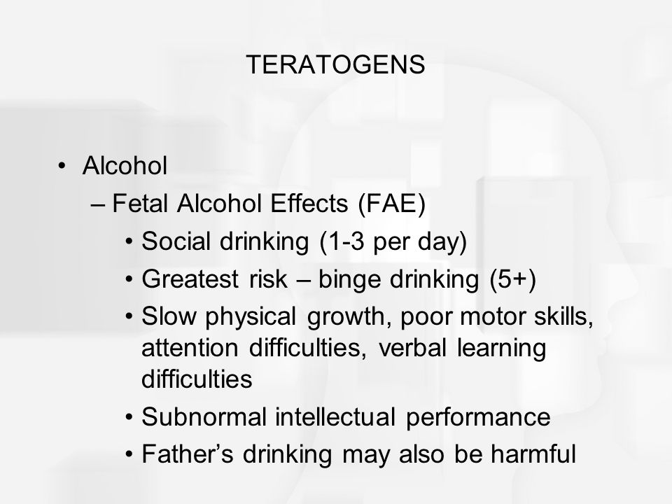 TERATOGENS Alcohol –Fetal Alcohol Effects (FAE) Social drinking (1-3 per day) Greatest risk – binge drinking (5+) Slow physical growth, poor motor skills, attention difficulties, verbal learning difficulties Subnormal intellectual performance Father's drinking may also be harmful