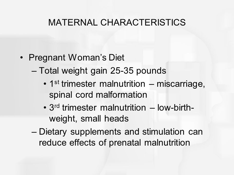 MATERNAL CHARACTERISTICS Pregnant Woman's Diet –Total weight gain 25-35 pounds 1 st trimester malnutrition – miscarriage, spinal cord malformation 3 rd trimester malnutrition – low-birth- weight, small heads –Dietary supplements and stimulation can reduce effects of prenatal malnutrition