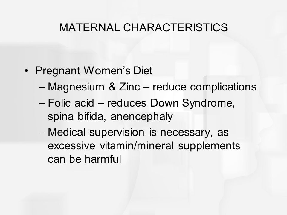 MATERNAL CHARACTERISTICS Pregnant Women's Diet –Magnesium & Zinc – reduce complications –Folic acid – reduces Down Syndrome, spina bifida, anencephaly –Medical supervision is necessary, as excessive vitamin/mineral supplements can be harmful