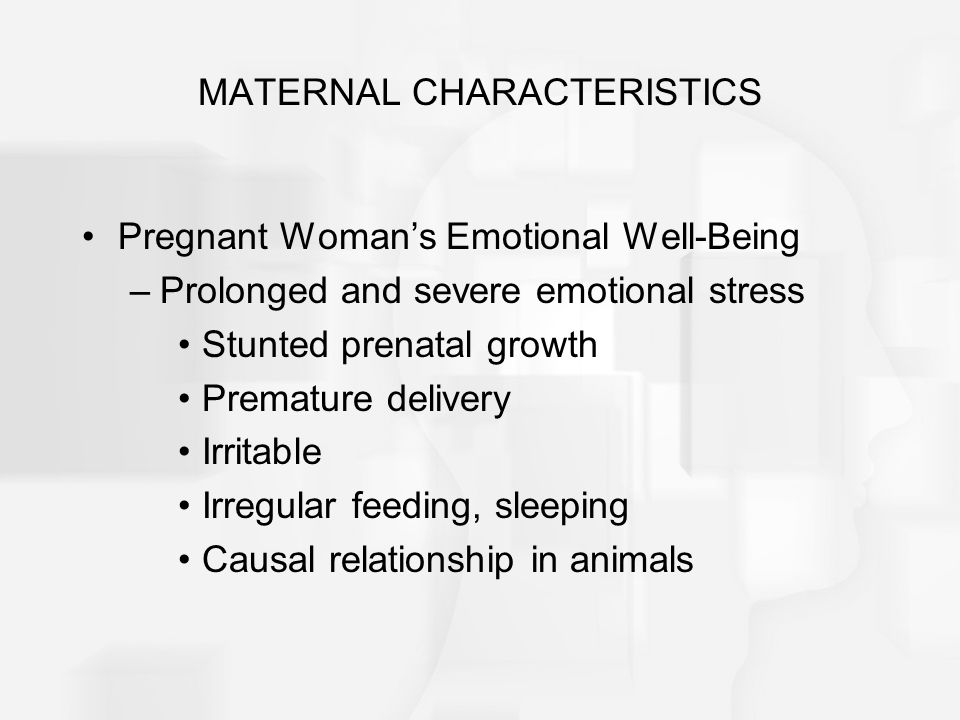 MATERNAL CHARACTERISTICS Pregnant Woman's Emotional Well-Being –Prolonged and severe emotional stress Stunted prenatal growth Premature delivery Irritable Irregular feeding, sleeping Causal relationship in animals