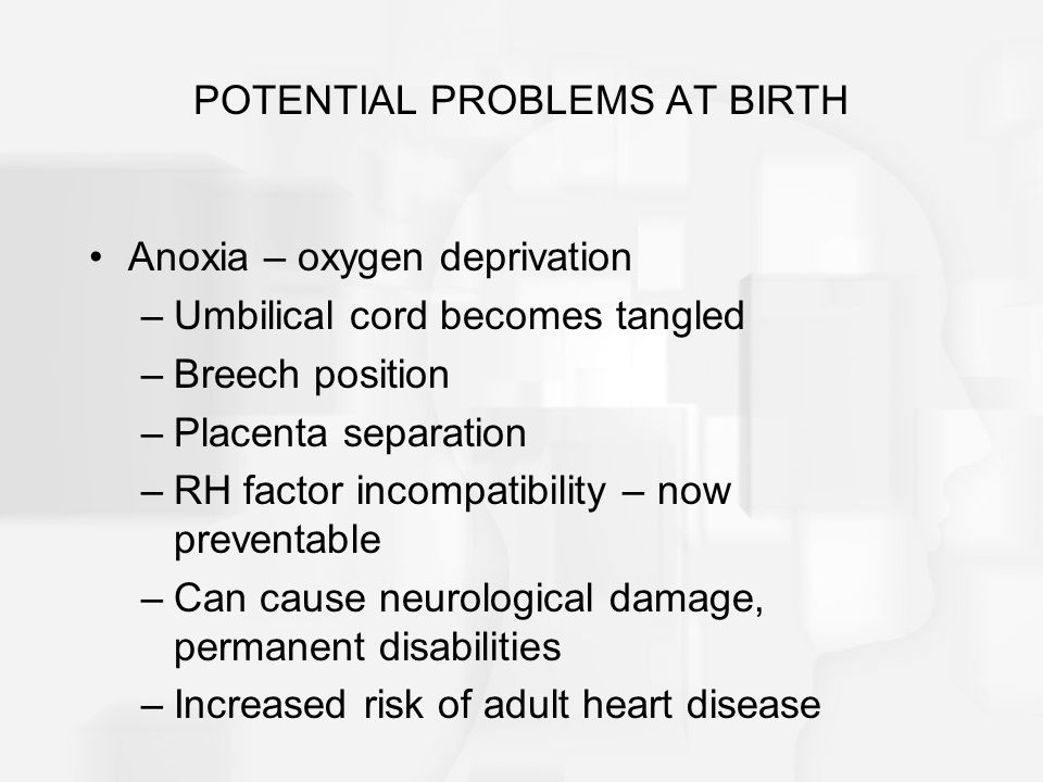 POTENTIAL PROBLEMS AT BIRTH Anoxia – oxygen deprivation –Umbilical cord becomes tangled –Breech position –Placenta separation –RH factor incompatibility – now preventable –Can cause neurological damage, permanent disabilities –Increased risk of adult heart disease