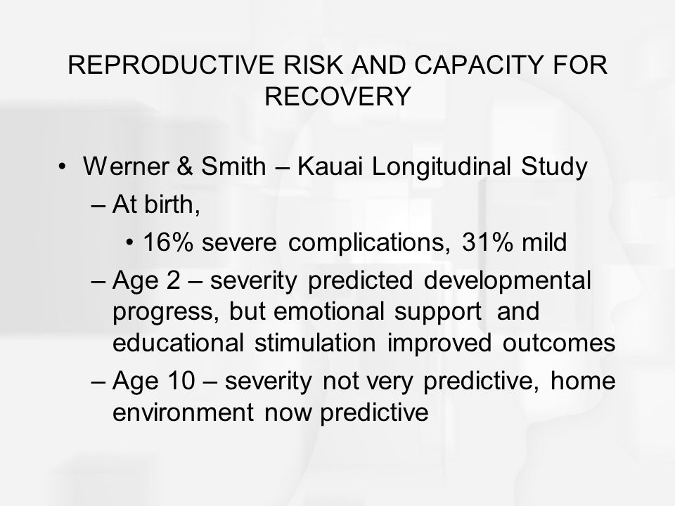 REPRODUCTIVE RISK AND CAPACITY FOR RECOVERY Werner & Smith – Kauai Longitudinal Study –At birth, 16% severe complications, 31% mild –Age 2 – severity predicted developmental progress, but emotional support and educational stimulation improved outcomes –Age 10 – severity not very predictive, home environment now predictive