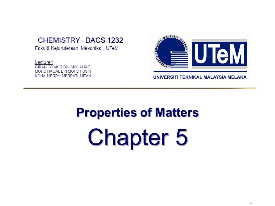 1 Properties of Matters Chapter 5 CHEMISTRY - DACS 1232 Fakulti Kejuruteraan Mekanikal, UTeM Lecturer: IMRAN SYAKIR BIN MOHAMAD MOHD HAIZAL BIN MOHD H