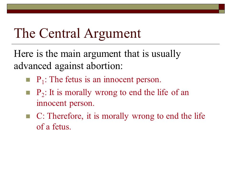 The Central Argument Here is the main argument that is usually advanced against abortion: P 1 : The fetus is an innocent person.