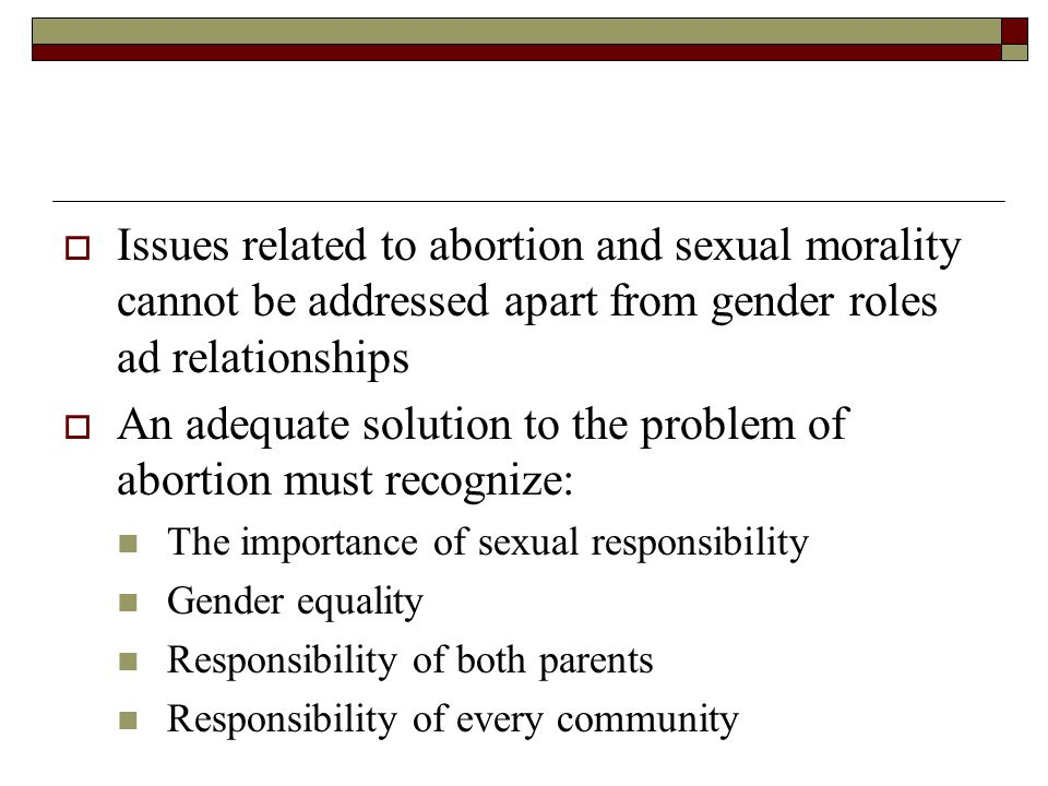  Issues related to abortion and sexual morality cannot be addressed apart from gender roles ad relationships  An adequate solution to the problem of abortion must recognize: The importance of sexual responsibility Gender equality Responsibility of both parents Responsibility of every community