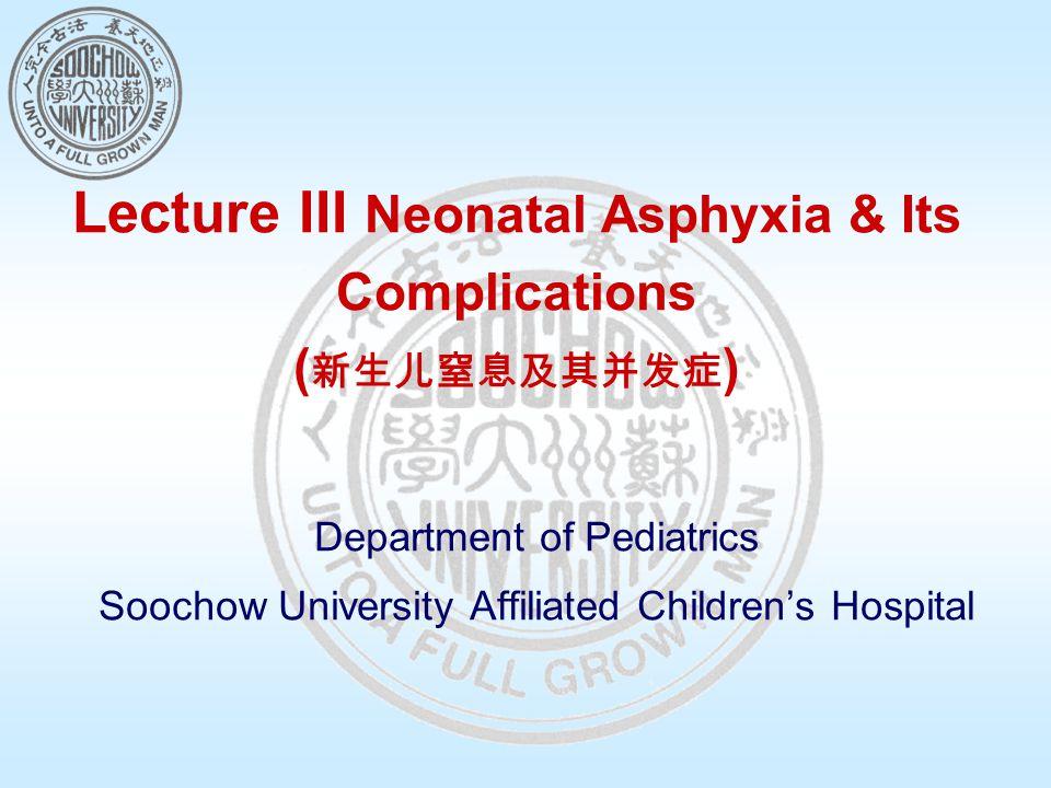 Lecture III Neonatal Asphyxia & Its Complications ( 新生儿窒息及其并发症 ) Department of Pediatrics Soochow University Affiliated Children's Hospital
