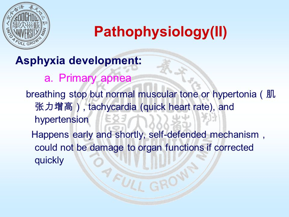 Pathophysiology(II) Asphyxia development: a.Primary apnea breathing stop but normal muscular tone or hypertonia (肌 张力增高), tachycardia (quick heart rate), and hypertension Happens early and shortly, self-defended mechanism , could not be damage to organ functions if corrected quickly