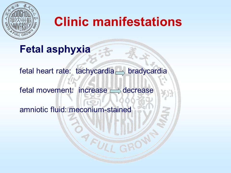 Clinic manifestations Fetal asphyxia fetal heart rate: tachycardia bradycardia fetal movement: increase decrease amniotic fluid: meconium-stained