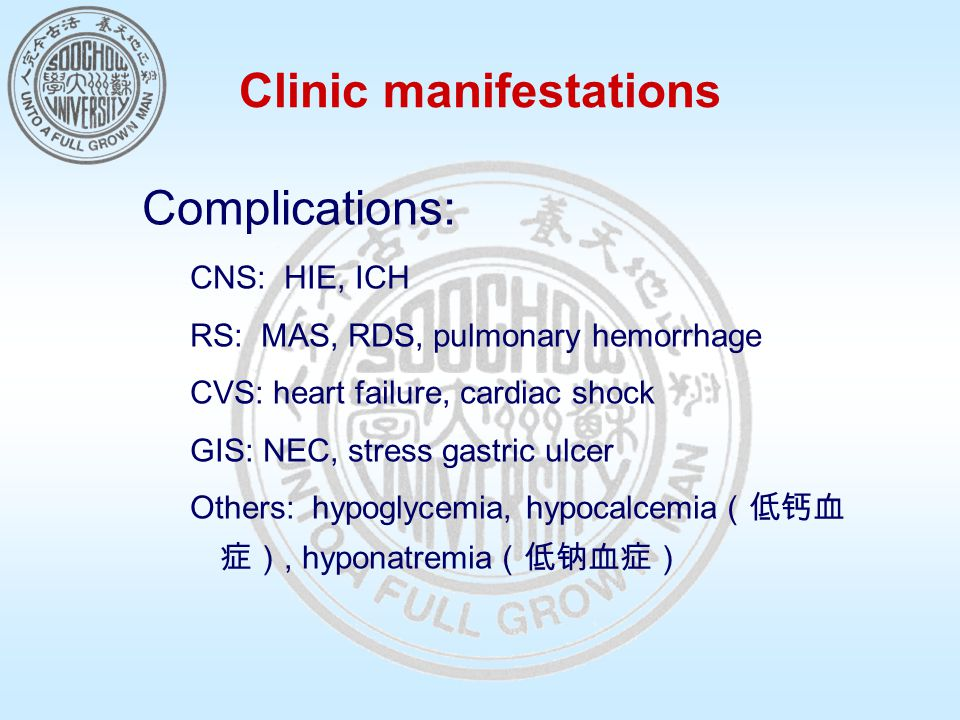 Clinic manifestations Complications: CNS: HIE, ICH RS: MAS, RDS, pulmonary hemorrhage CVS: heart failure, cardiac shock GIS: NEC, stress gastric ulcer Others: hypoglycemia, hypocalcemia (低钙血 症), hyponatremia (低钠血症)