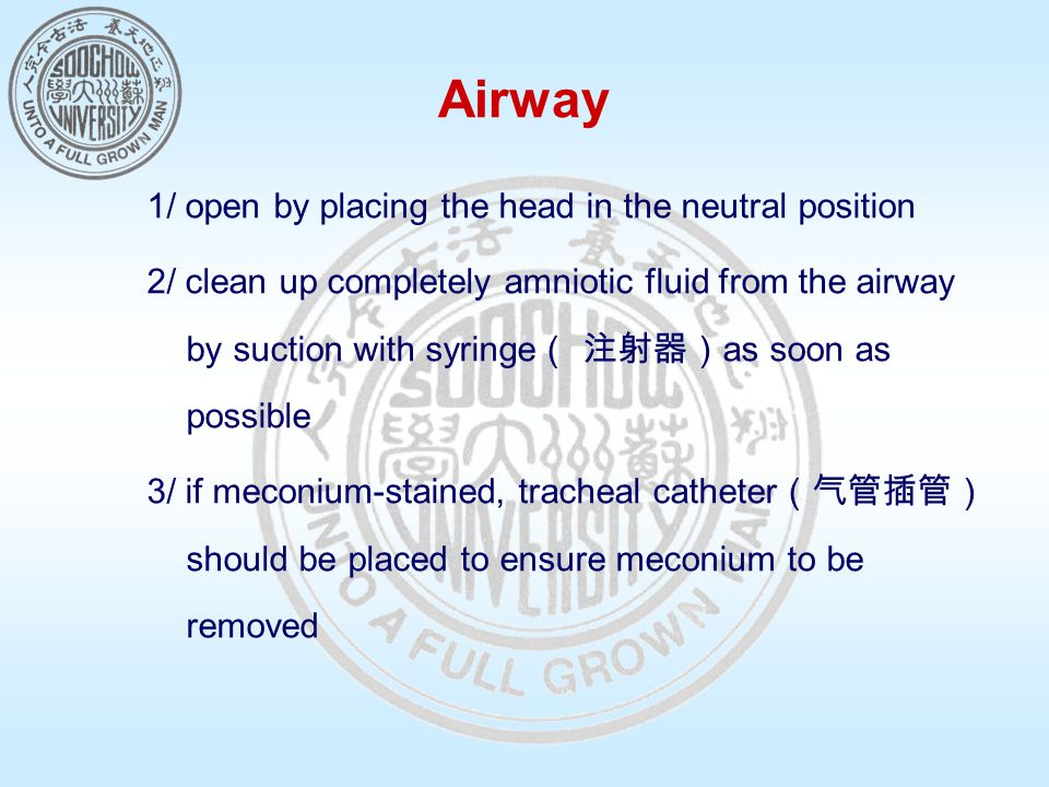 Airway 1/ open by placing the head in the neutral position 2/ clean up completely amniotic fluid from the airway by suction with syringe ( 注射器) as soon as possible 3/ if meconium-stained, tracheal catheter (气管插管) should be placed to ensure meconium to be removed