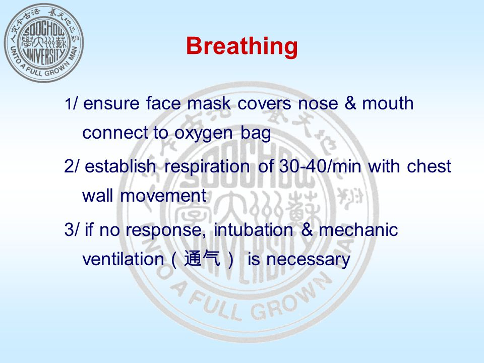 Breathing 1 / ensure face mask covers nose & mouth connect to oxygen bag 2/ establish respiration of 30-40/min with chest wall movement 3/ if no response, intubation & mechanic ventilation (通气) is necessary