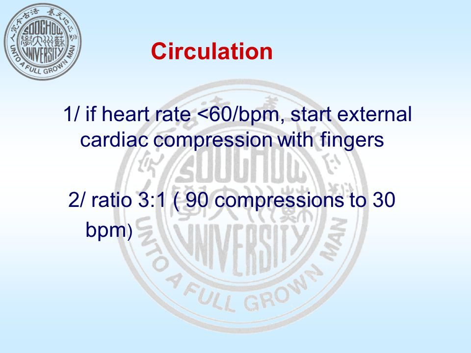 Circulation 1/ if heart rate <60/bpm, start external cardiac compression with fingers 2/ ratio 3:1 ( 90 compressions to 30 bpm )