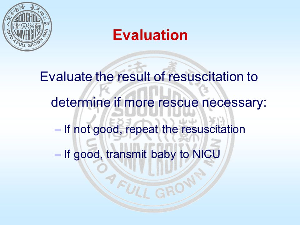 Evaluation Evaluate the result of resuscitation to determine if more rescue necessary: –If not good, repeat the resuscitation –If good, transmit baby