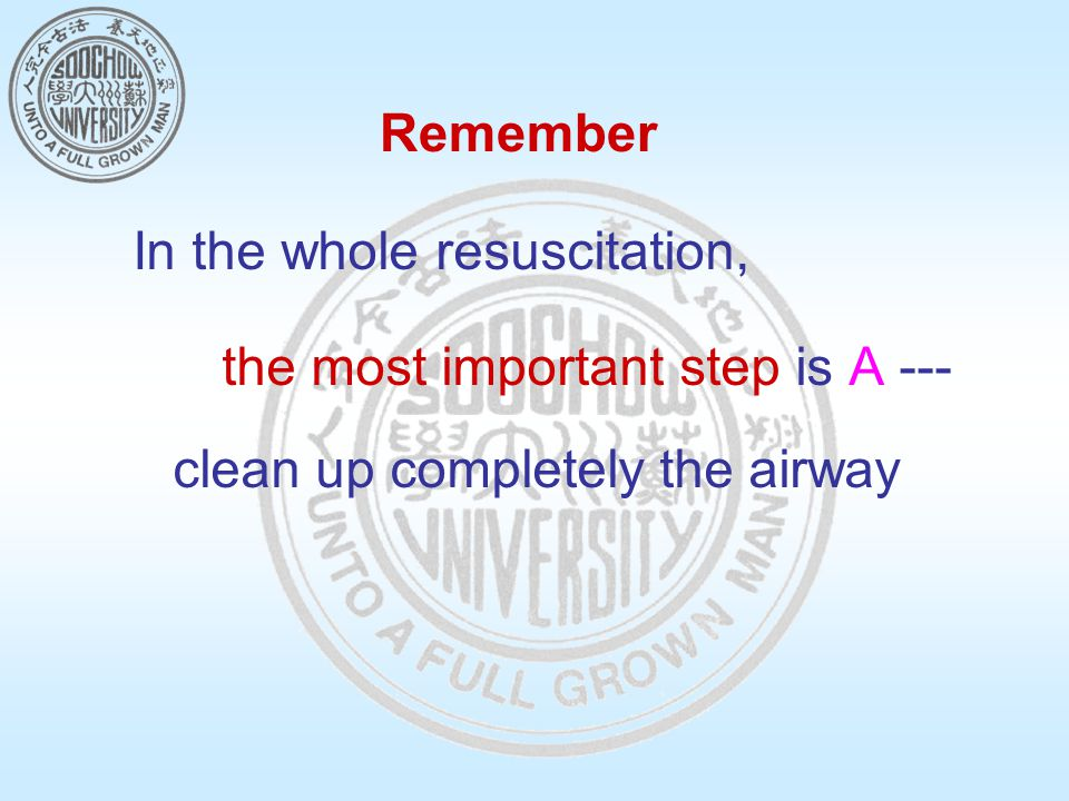 Remember In the whole resuscitation, the most important step is A --- clean up completely the airway