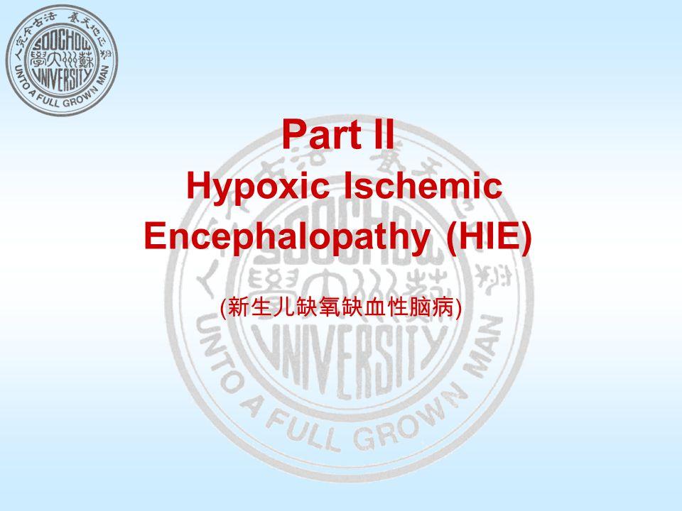 Part II Hypoxic Ischemic Encephalopathy (HIE) ( 新生儿缺氧缺血性脑病 )