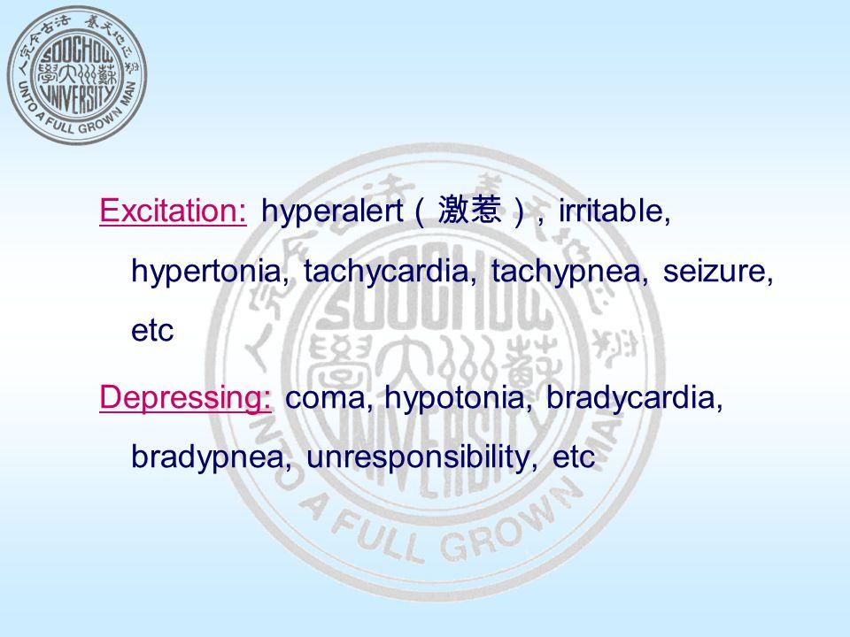 Excitation: hyperalert (激惹), irritable, hypertonia, tachycardia, tachypnea, seizure, etc Depressing: coma, hypotonia, bradycardia, bradypnea, unresponsibility, etc