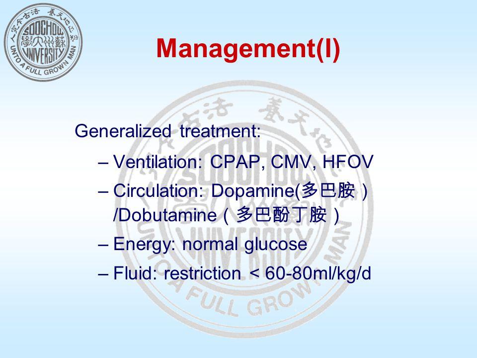 Management(I) Generalized treatment: –Ventilation: CPAP, CMV, HFOV –Circulation: Dopamine( 多巴胺) /Dobutamine (多巴酚丁胺) –Energy: normal glucose –Fluid: restriction < 60-80ml/kg/d