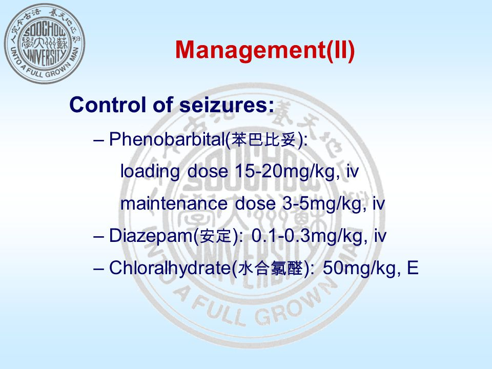 Management(II) Control of seizures: –Phenobarbital( 苯巴比妥 ): loading dose 15-20mg/kg, iv maintenance dose 3-5mg/kg, iv –Diazepam( 安定 ): 0.1-0.3mg/kg, iv –Chloralhydrate( 水合氯醛 ): 50mg/kg, E