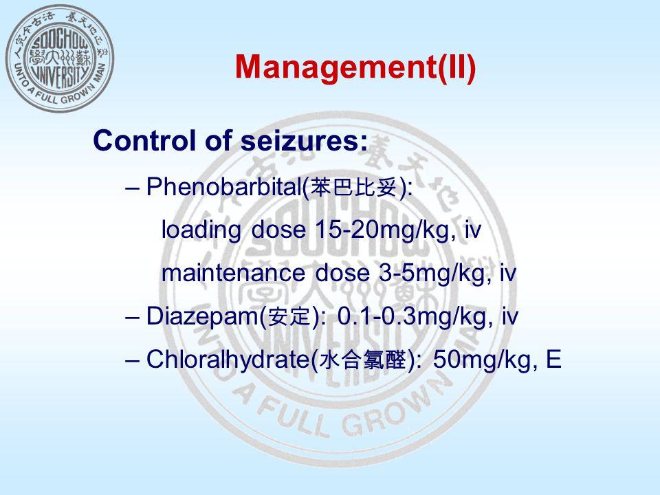 Management(II) Control of seizures: –Phenobarbital( 苯巴比妥 ): loading dose 15-20mg/kg, iv maintenance dose 3-5mg/kg, iv –Diazepam( 安定 ): 0.1-0.3mg/kg, i