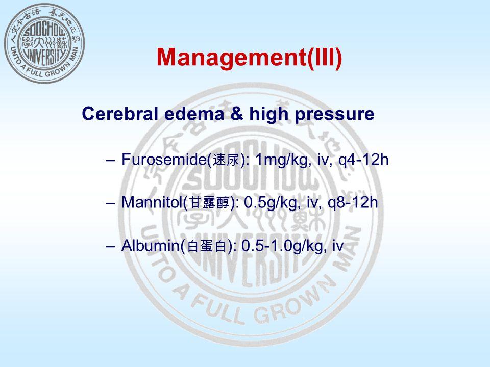 Management(III) Cerebral edema & high pressure –Furosemide( 速尿 ): 1mg/kg, iv, q4-12h –Mannitol( 甘露醇 ): 0.5g/kg, iv, q8-12h –Albumin( 白蛋白 ): 0.5-1.0g/kg, iv