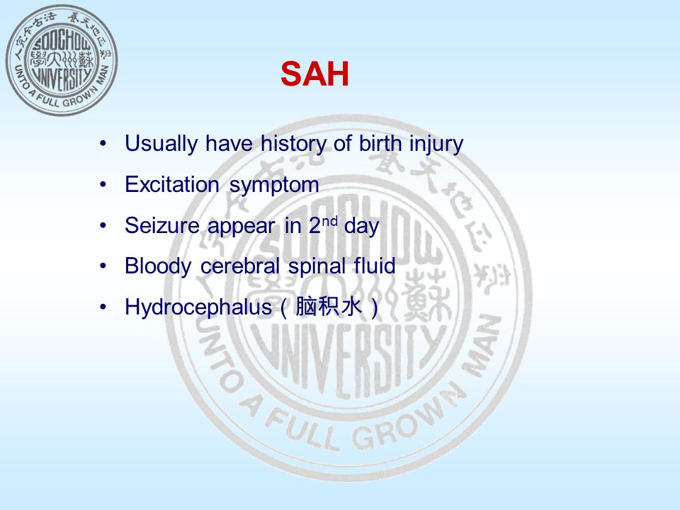 SAH Usually have history of birth injury Excitation symptom Seizure appear in 2 nd day Bloody cerebral spinal fluid Hydrocephalus (脑积水)