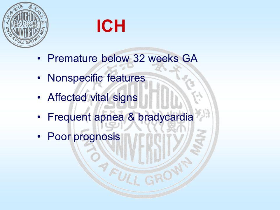 ICH Premature below 32 weeks GA Nonspecific features Affected vital signs Frequent apnea & bradycardia Poor prognosis