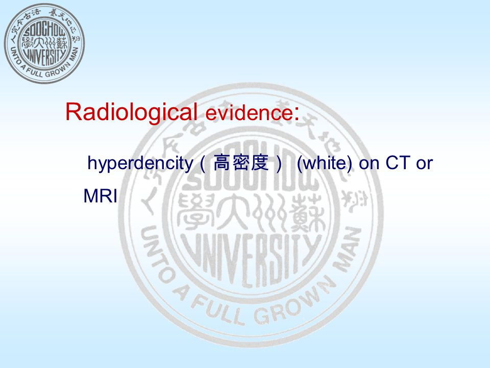 Radiological evidence : hyperdencity (高密度) (white) on CT or MRI