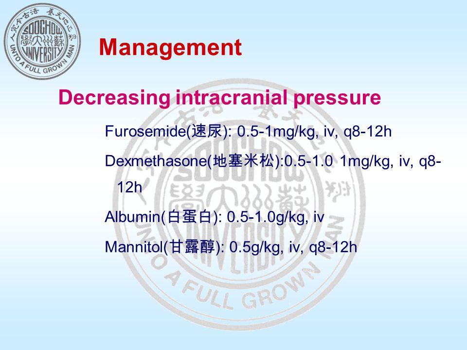Management Decreasing intracranial pressure Furosemide( 速尿 ): 0.5-1mg/kg, iv, q8-12h Dexmethasone( 地塞米松 ):0.5-1.0 1mg/kg, iv, q8- 12h Albumin( 白蛋白 ): 0.5-1.0g/kg, iv Mannitol( 甘露醇 ): 0.5g/kg, iv, q8-12h