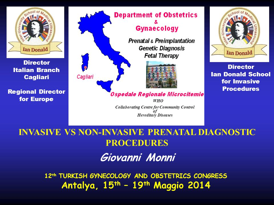 Director Italian Branch Cagliari Regional Director for Europe WHO Collaborating Centre for Community Control of Hereditary Diseases Director Ian Donald School for Invasive Procedures 12 th TURKISH GYNECOLOGY AND OBSTETRICS CONGRESS Antalya, 15 th – 19 th Maggio 2014 INVASIVE VS NON-INVASIVE PRENATAL DIAGNOSTIC PROCEDURES Giovanni Monni