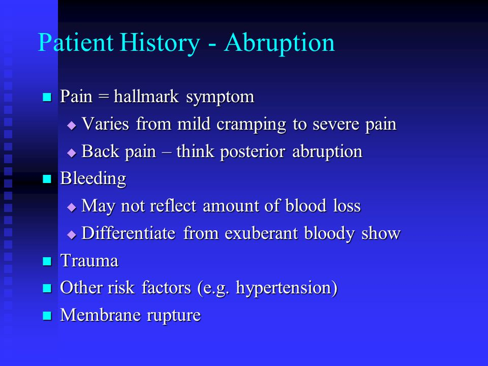 Patient History - Abruption Pain = hallmark symptom Pain = hallmark symptom  Varies from mild cramping to severe pain  Back pain – think posterior a
