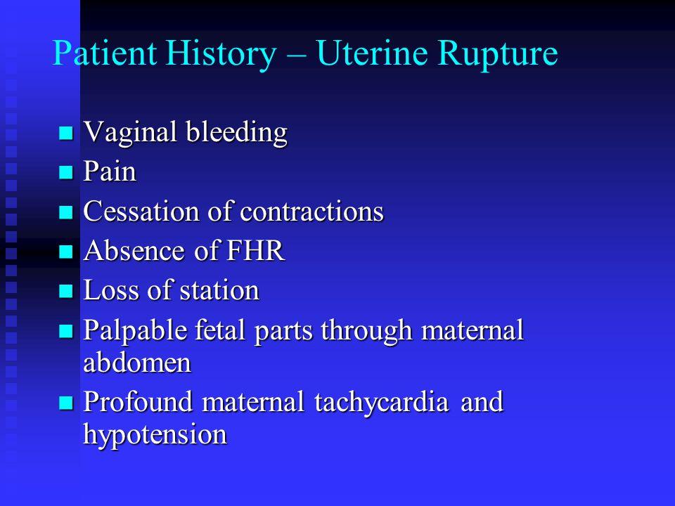 Patient History – Uterine Rupture Vaginal bleeding Vaginal bleeding Pain Pain Cessation of contractions Cessation of contractions Absence of FHR Absen