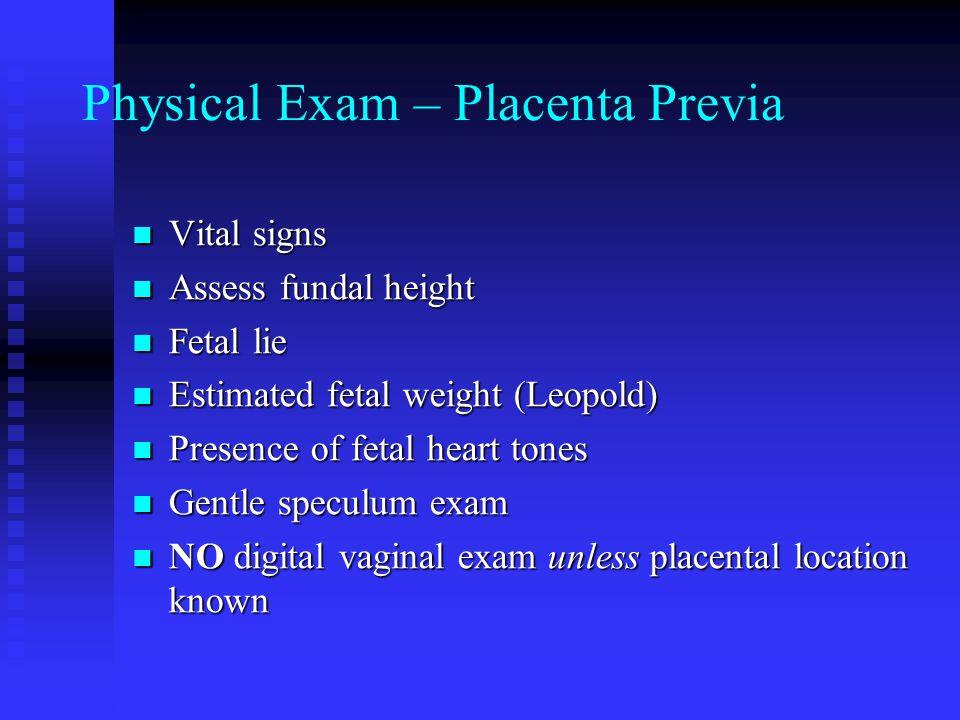 Physical Exam – Placenta Previa Vital signs Vital signs Assess fundal height Assess fundal height Fetal lie Fetal lie Estimated fetal weight (Leopold)